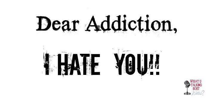Dear Addiction I hate you